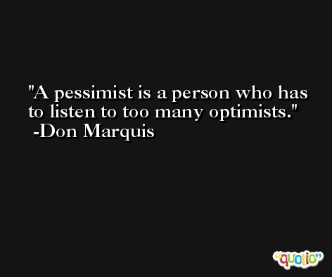 A pessimist is a person who has to listen to too many optimists. -Don Marquis