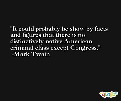 It could probably be show by facts and figures that there is no distinctively native American criminal class except Congress. -Mark Twain