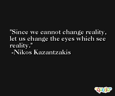 Since we cannot change reality, let us change the eyes which see reality. -Nikos Kazantzakis