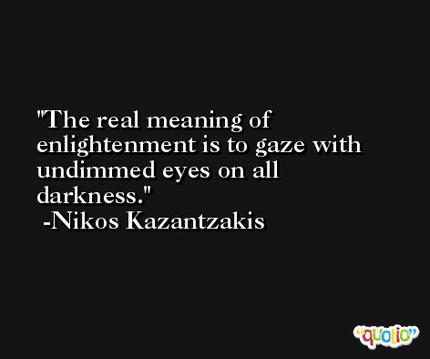 The real meaning of enlightenment is to gaze with undimmed eyes on all darkness. -Nikos Kazantzakis