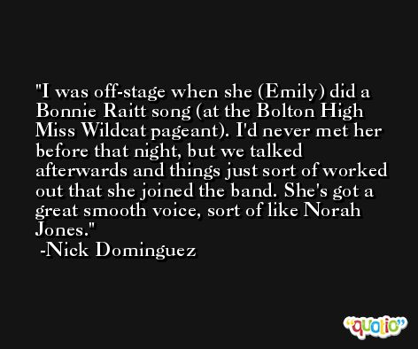 I was off-stage when she (Emily) did a Bonnie Raitt song (at the Bolton High Miss Wildcat pageant). I'd never met her before that night, but we talked afterwards and things just sort of worked out that she joined the band. She's got a great smooth voice, sort of like Norah Jones. -Nick Dominguez