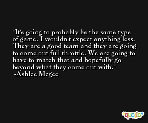 It's going to probably be the same type of game. I wouldn't expect anything less. They are a good team and they are going to come out full throttle. We are going to have to match that and hopefully go beyond what they come out with. -Ashlee Mcgee