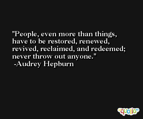 People, even more than things, have to be restored, renewed, revived, reclaimed, and redeemed; never throw out anyone. -Audrey Hepburn