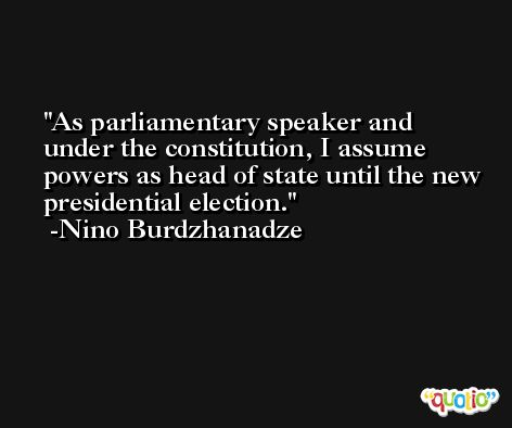 As parliamentary speaker and under the constitution, I assume powers as head of state until the new presidential election. -Nino Burdzhanadze