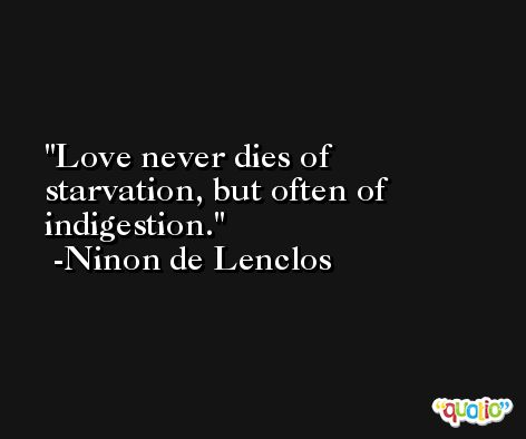 Love never dies of starvation, but often of indigestion. -Ninon de Lenclos