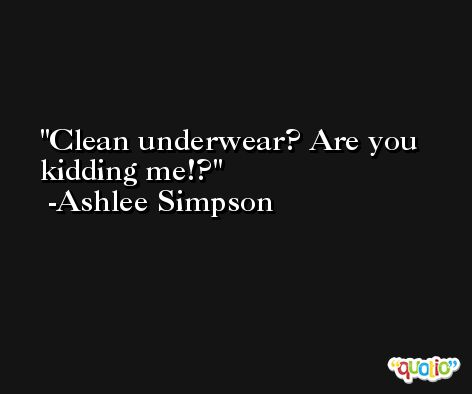 Clean underwear? Are you kidding me!? -Ashlee Simpson
