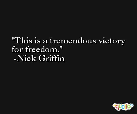 This is a tremendous victory for freedom. -Nick Griffin