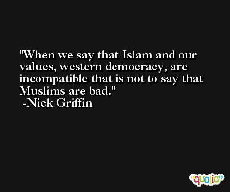 When we say that Islam and our values, western democracy, are incompatible that is not to say that Muslims are bad. -Nick Griffin