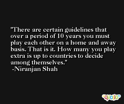 There are certain guidelines that over a period of 10 years you must play each other on a home and away basis. That is it. How many you play extra is up to countries to decide among themselves. -Niranjan Shah