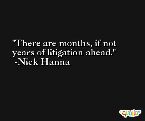 There are months, if not years of litigation ahead. -Nick Hanna