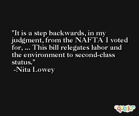 It is a step backwards, in my judgment, from the NAFTA I voted for, ... This bill relegates labor and the environment to second-class status. -Nita Lowey