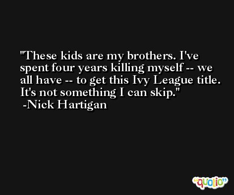 These kids are my brothers. I've spent four years killing myself -- we all have -- to get this Ivy League title. It's not something I can skip. -Nick Hartigan
