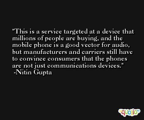 This is a service targeted at a device that millions of people are buying, and the mobile phone is a good vector for audio, but manufacturers and carriers still have to convince consumers that the phones are not just communications devices. -Nitin Gupta