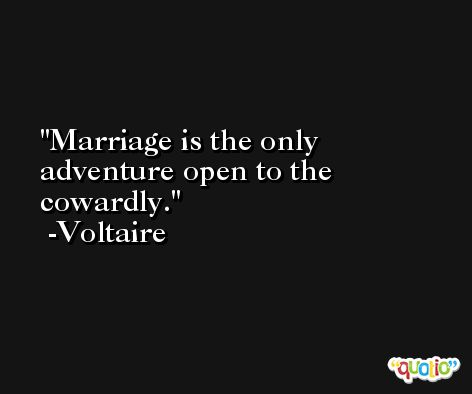 Marriage is the only adventure open to the cowardly. -Voltaire