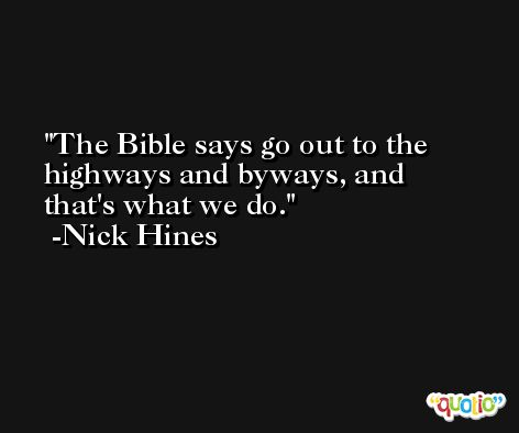 The Bible says go out to the highways and byways, and that's what we do. -Nick Hines