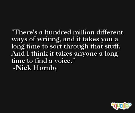 There's a hundred million different ways of writing, and it takes you a long time to sort through that stuff. And I think it takes anyone a long time to find a voice. -Nick Hornby