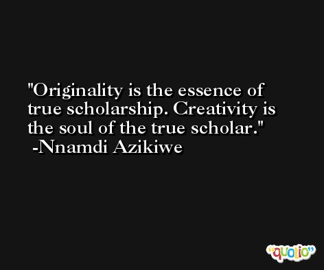 Originality is the essence of true scholarship. Creativity is the soul of the true scholar. -Nnamdi Azikiwe