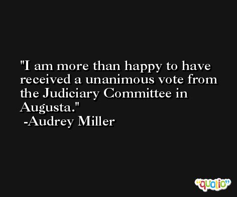 I am more than happy to have received a unanimous vote from the Judiciary Committee in Augusta. -Audrey Miller