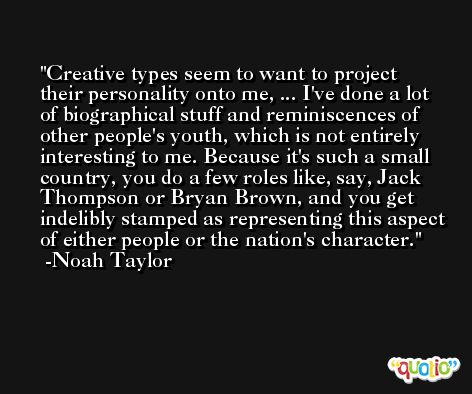 Creative types seem to want to project their personality onto me, ... I've done a lot of biographical stuff and reminiscences of other people's youth, which is not entirely interesting to me. Because it's such a small country, you do a few roles like, say, Jack Thompson or Bryan Brown, and you get indelibly stamped as representing this aspect of either people or the nation's character. -Noah Taylor