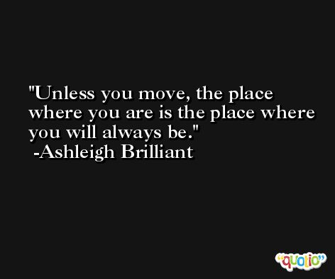 Unless you move, the place where you are is the place where you will always be. -Ashleigh Brilliant