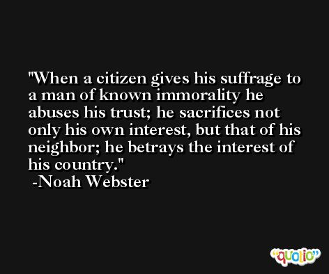 When a citizen gives his suffrage to a man of known immorality he abuses his trust; he sacrifices not only his own interest, but that of his neighbor; he betrays the interest of his country. -Noah Webster