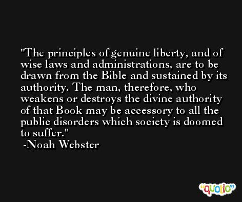 The principles of genuine liberty, and of wise laws and administrations, are to be drawn from the Bible and sustained by its authority. The man, therefore, who weakens or destroys the divine authority of that Book may be accessory to all the public disorders which society is doomed to suffer. -Noah Webster
