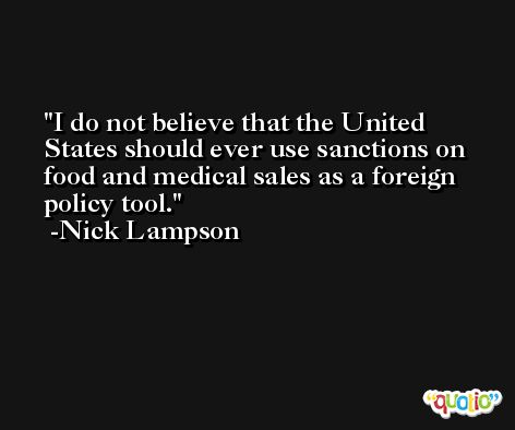 I do not believe that the United States should ever use sanctions on food and medical sales as a foreign policy tool. -Nick Lampson