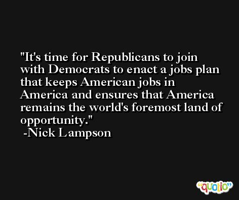 It's time for Republicans to join with Democrats to enact a jobs plan that keeps American jobs in America and ensures that America remains the world's foremost land of opportunity. -Nick Lampson