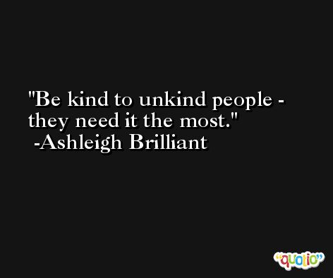 Be kind to unkind people - they need it the most. -Ashleigh Brilliant