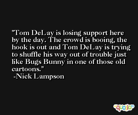 Tom DeLay is losing support here by the day. The crowd is booing, the hook is out and Tom DeLay is trying to shuffle his way out of trouble just like Bugs Bunny in one of those old cartoons. -Nick Lampson