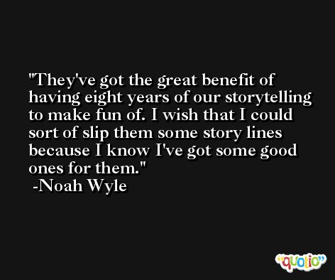 They've got the great benefit of having eight years of our storytelling to make fun of. I wish that I could sort of slip them some story lines because I know I've got some good ones for them. -Noah Wyle