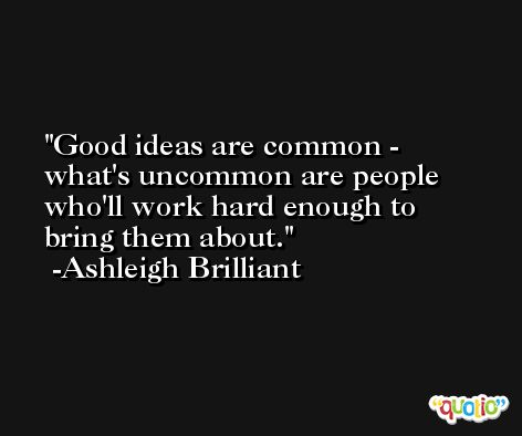 Good ideas are common - what's uncommon are people who'll work hard enough to bring them about. -Ashleigh Brilliant