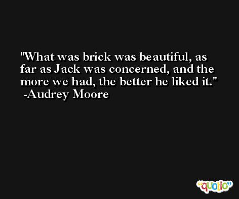What was brick was beautiful, as far as Jack was concerned, and the more we had, the better he liked it. -Audrey Moore