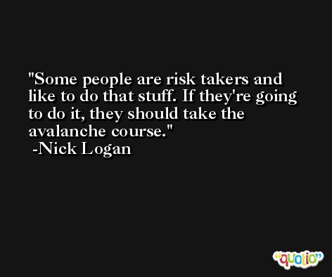 Some people are risk takers and like to do that stuff. If they're going to do it, they should take the avalanche course. -Nick Logan