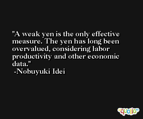A weak yen is the only effective measure. The yen has long been overvalued, considering labor productivity and other economic data. -Nobuyuki Idei