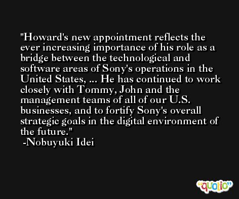 Howard's new appointment reflects the ever increasing importance of his role as a bridge between the technological and software areas of Sony's operations in the United States, ... He has continued to work closely with Tommy, John and the management teams of all of our U.S. businesses, and to fortify Sony's overall strategic goals in the digital environment of the future. -Nobuyuki Idei