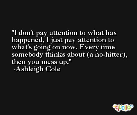 I don't pay attention to what has happened, I just pay attention to what's going on now. Every time somebody thinks about (a no-hitter), then you mess up. -Ashleigh Cole
