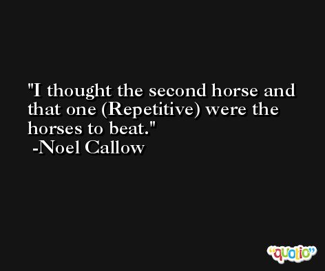 I thought the second horse and that one (Repetitive) were the horses to beat. -Noel Callow