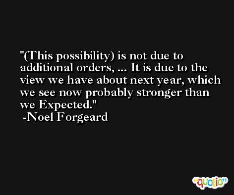 (This possibility) is not due to additional orders, ... It is due to the view we have about next year, which we see now probably stronger than we Expected. -Noel Forgeard