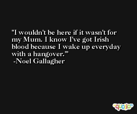 I wouldn't be here if it wasn't for my Mum. I know I've got Irish blood because I wake up everyday with a hangover.' -Noel Gallagher