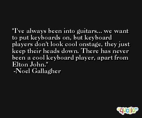 I've always been into guitars... we want to put keyboards on, but keyboard players don't look cool onstage, they just keep their heads down. There has never been a cool keyboard player, apart from Elton John. -Noel Gallagher
