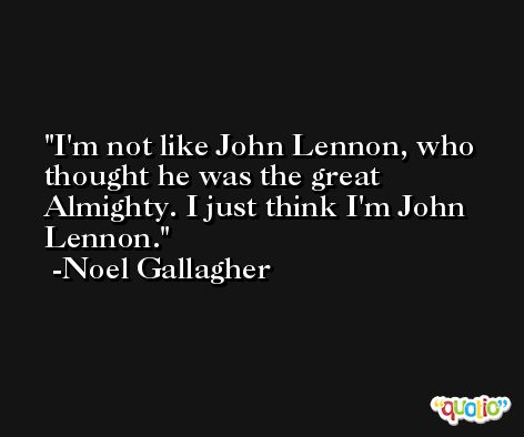 I'm not like John Lennon, who thought he was the great Almighty. I just think I'm John Lennon. -Noel Gallagher