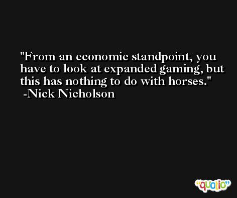 From an economic standpoint, you have to look at expanded gaming, but this has nothing to do with horses. -Nick Nicholson