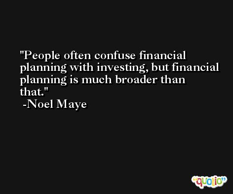 People often confuse financial planning with investing, but financial planning is much broader than that. -Noel Maye