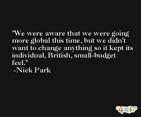We were aware that we were going more global this time, but we didn't want to change anything so it kept its individual, British, small-budget feel. -Nick Park
