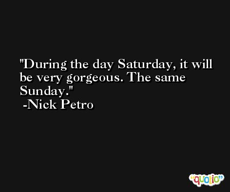 During the day Saturday, it will be very gorgeous. The same Sunday. -Nick Petro