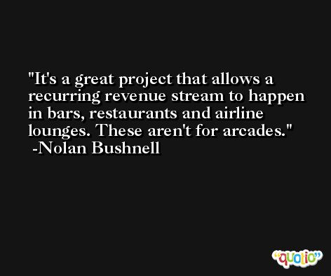 It's a great project that allows a recurring revenue stream to happen in bars, restaurants and airline lounges. These aren't for arcades. -Nolan Bushnell