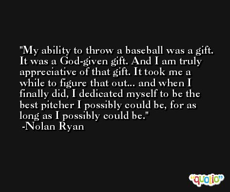 My ability to throw a baseball was a gift. It was a God-given gift. And I am truly appreciative of that gift. It took me a while to figure that out... and when I finally did, I dedicated myself to be the best pitcher I possibly could be, for as long as I possibly could be. -Nolan Ryan