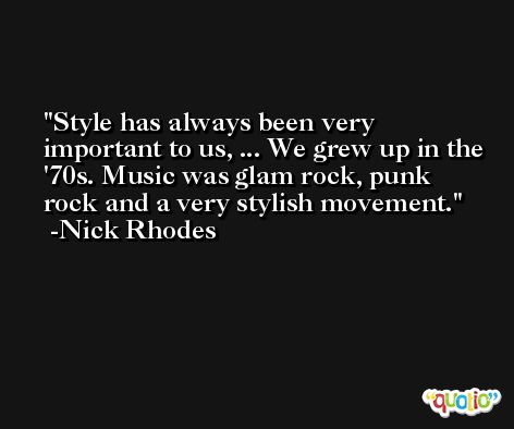 Style has always been very important to us, ... We grew up in the '70s. Music was glam rock, punk rock and a very stylish movement. -Nick Rhodes