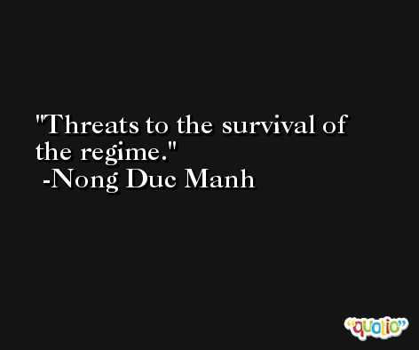 Threats to the survival of the regime. -Nong Duc Manh